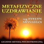 Metafizyczne, psychotroniczne uzdrawianie wg Evelyn Monahan